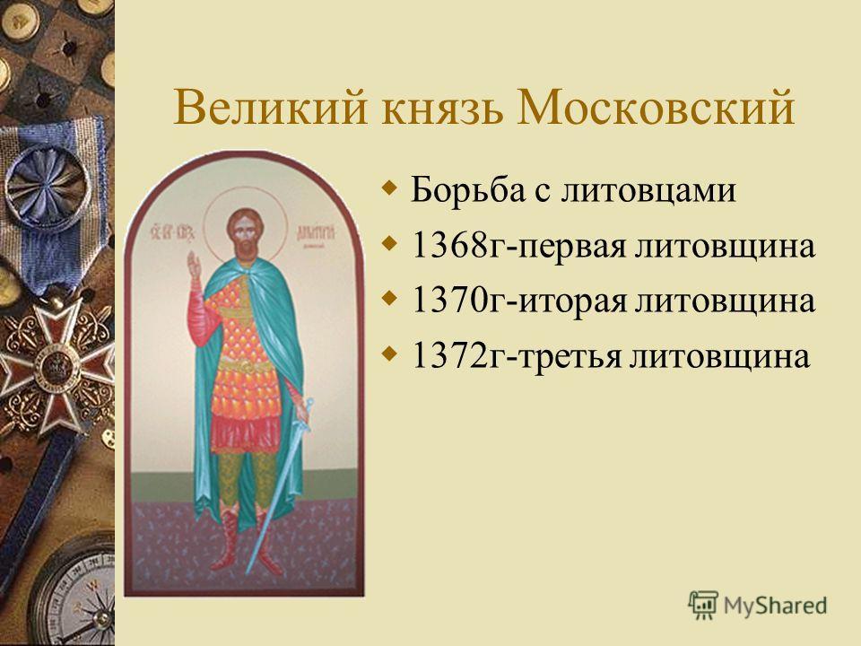 Великий князь Московский Борьба с литовцами 1368 г-первая литовщина 1370 г-иторая литовщина 1372 г-третья литовщина