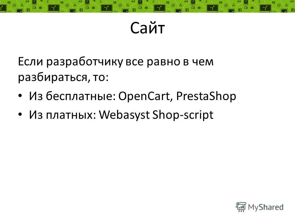 Сайт Если разработчику все равно в чем разбираться, то: Из бесплатные: OpenCart, PrestaShop Из платных: Webasyst Shop-script
