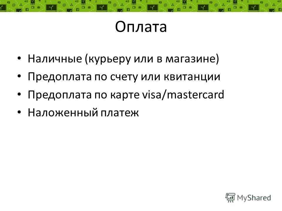 Оплата Наличные (курьеру или в магазине) Предоплата по счету или квитанции Предоплата по карте visa/mastercard Наложенный платеж