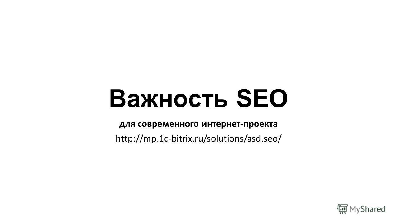 Важность SEO для современного интернет-проекта http://mp.1c-bitrix.ru/solutions/asd.seo/