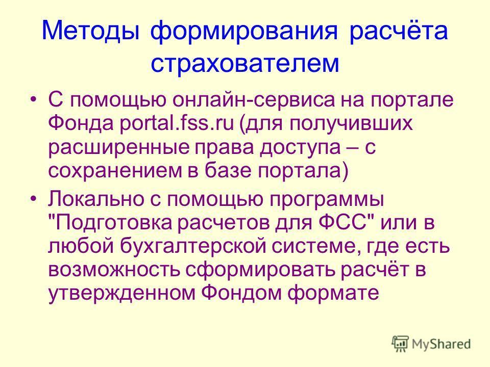 Методы формирования расчёта страхователем С помощью онлайн-сервиса на портале Фонда portal.fss.ru (для получивших расширенные права доступа – с сохранением в базе портала) Локально с помощью программы