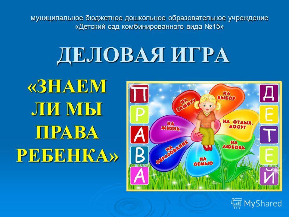 ДЕЛОВАЯ ИГРА муниципальное бюджетное дошкольное образовательное учреждение «Детский сад комбинированного вида 15» «ЗНАЕМ ЛИ МЫ ПРАВА РЕБЕНКА»