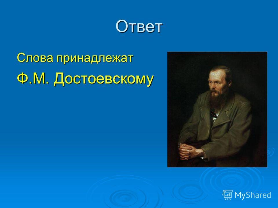 Ответ Слова принадлежат Ф.М. Достоевскому