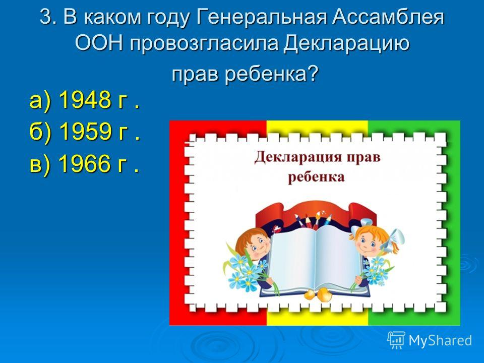 3. В каком году Генеральная Ассамблея ООН провозгласила Декларацию прав ребенка? а) 1948 г. б) 1959 г. в) 1966 г.