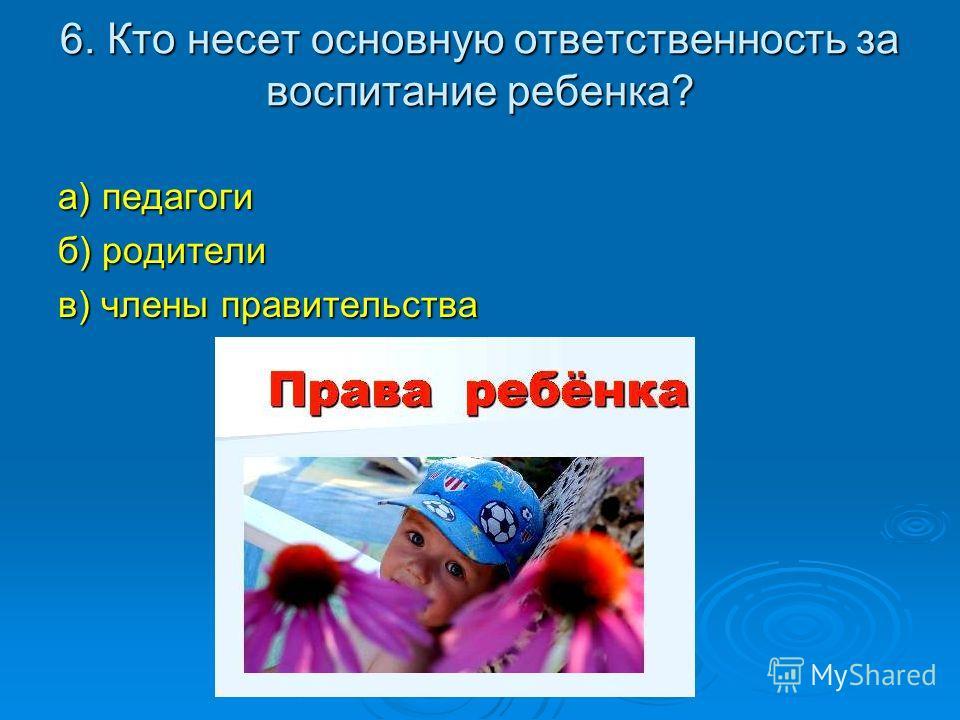 6. Кто несет основную ответственность за воспитание ребенка? а) педагоги б) родители в) члены правительства