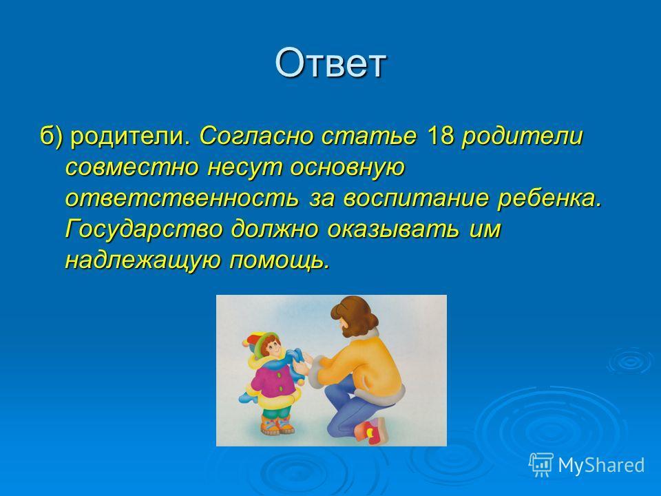 Ответ б) родители. Согласно статье 18 родители совместно несут основную ответственность за воспитание ребенка. Государство должно оказывать им надлежащую помощь.