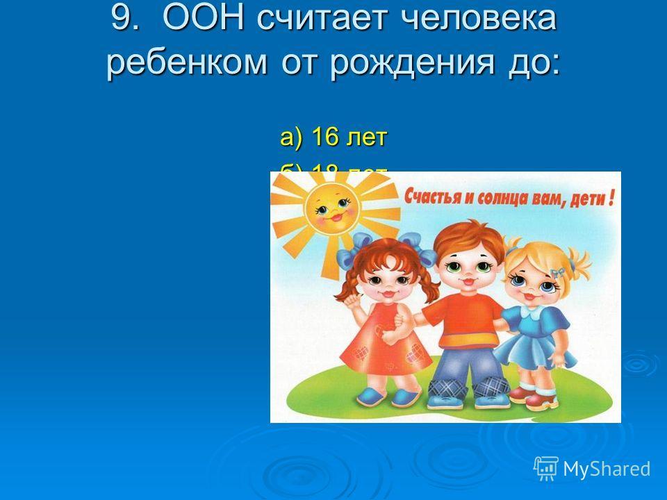9. ООН считает человека ребенком от рождения до: а) 16 лет б) 18 лет в) 19 лет