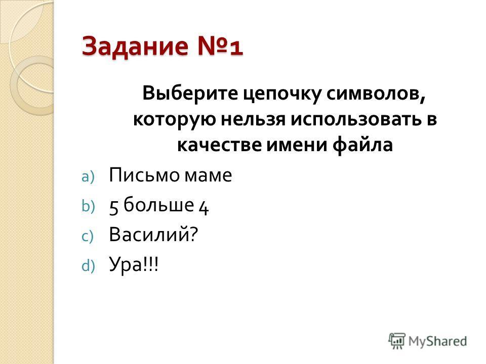 Задание 1 Выберите цепочку символов, которую нельзя использовать в качестве имени файла a) Письмо маме b) 5 больше 4 c) Василий ? d) Ура !!!
