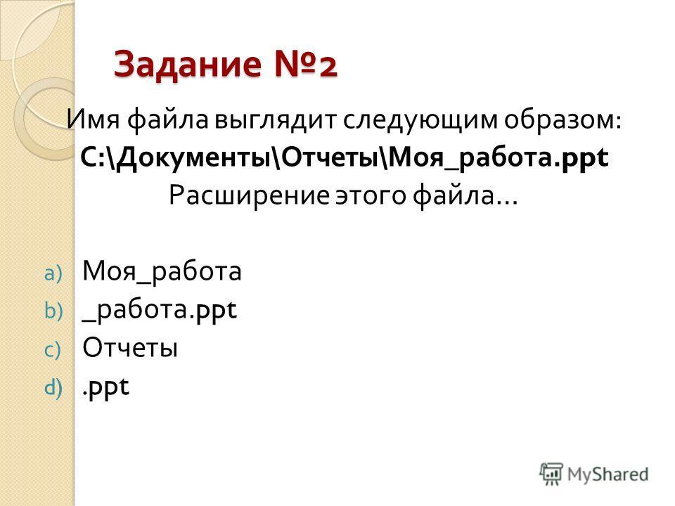 Задание 2 Имя файла выглядит следующим образом : С :\ Документы \ Отчеты \ Моя _ работа.ppt Расширение этого файла … a) Моя _ работа b) _ работа.ppt c) Отчеты d).ppt