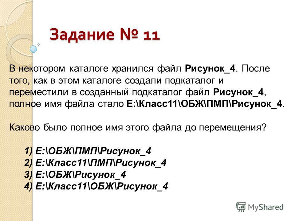 В некотором каталоге хранился файл Рисунок_4. После того, как в этом каталоге создали подкаталог и переместили в созданный подкаталог файл Рисунок_4, полное имя файла стало Е:\Класс 11\ОБЖ\ПМП\Рисунок_4. Каково было полное имя этого файла до перемеще