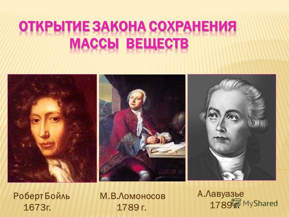 Роберт Бойль 1673 г. М.В.Ломоносов 1789 г. А.Лавуазье 1789 г.