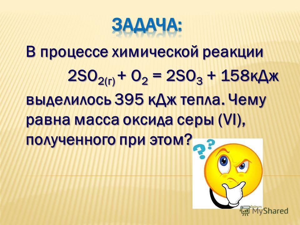 В процессе химической реакции 2SO 2(г) + O 2 = 2SO 3 + 158 к Дж 2SO 2(г) + O 2 = 2SO 3 + 158 к Дж выделилось 395 к Дж тепла. Чему равна масса оксида серы (VI), полученного при этом?