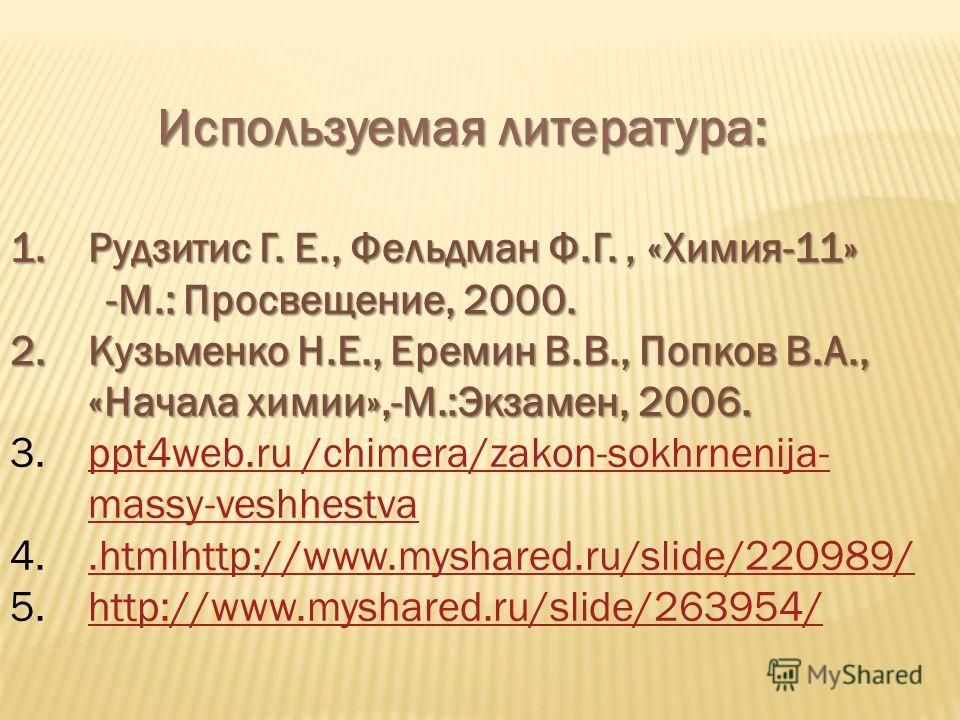 Используемая литература: Используемая литература: 1. Рудзитис Г. Е., Фельдман Ф.Г., «Химия-11» -М.: Просвещение, 2000. -М.: Просвещение, 2000. 2. Кузьменко Н.Е., Еремин В.В., Попков В.А., «Начала химии»,-М.:Экзамен, 2006. 3.ppt4web.ru /chimera/zakon-