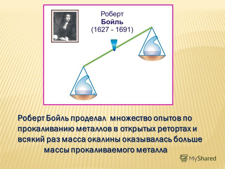 Роберт Бойль проделал множество опытов по Роберт Бойль проделал множество опытов по прокаливанию металлов в открытых ретортах и прокаливанию металлов в открытых ретортах и всякий раз масса окалины оказывалась больше всякий раз масса окалины оказывала