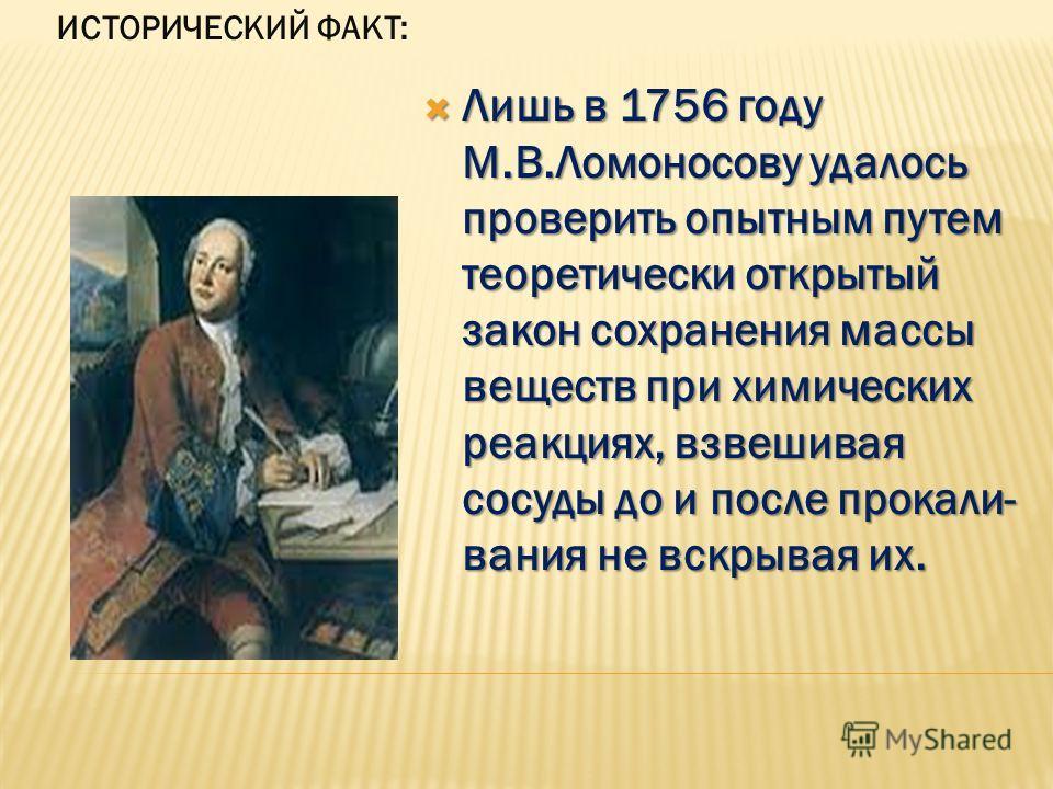 Лишь в 1756 году М.В.Ломоносову удалось проверить опытным путем теоретически открытый закон сохранения массы веществ при химических реакциях, взвешивая сосуды до и после прокали- вания не вскрывая их. Лишь в 1756 году М.В.Ломоносову удалось проверить
