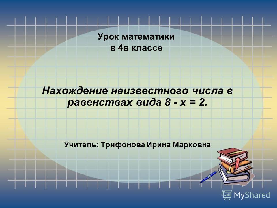 Урок математики в 4 в классе Нахождение неизвестного числа в равенствах вида 8 - х = 2. Учитель: Трифонова Ирина Марковна