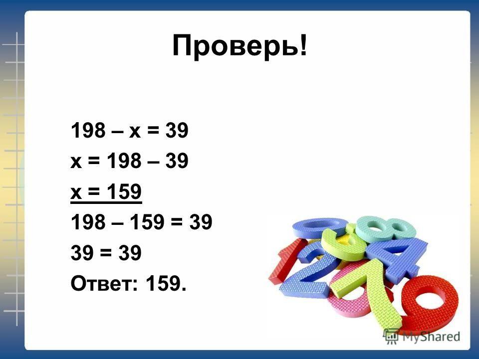 Проверь! 198 – х = 39 х = 198 – 39 х = 159 198 – 159 = 39 39 = 39 Ответ: 159.