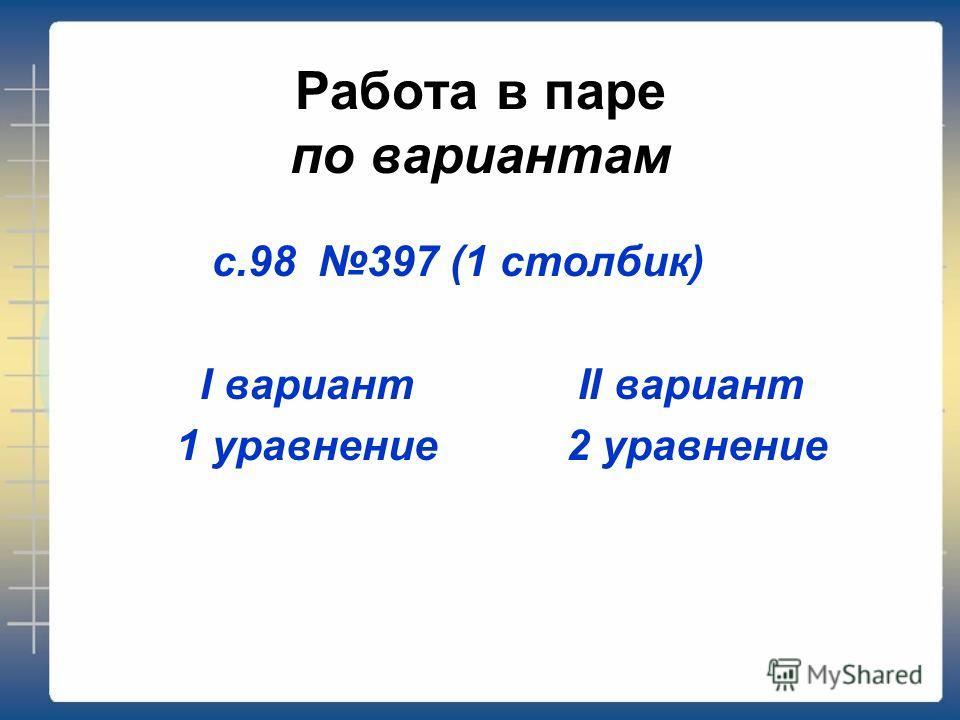 Работа в паре по вариантам с.98 397 (1 столбик) I вариант II вариант 1 уравнение 2 уравнение