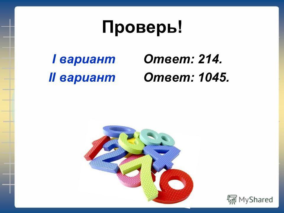 Проверь! I вариант Ответ: 214. II вариант Ответ: 1045.