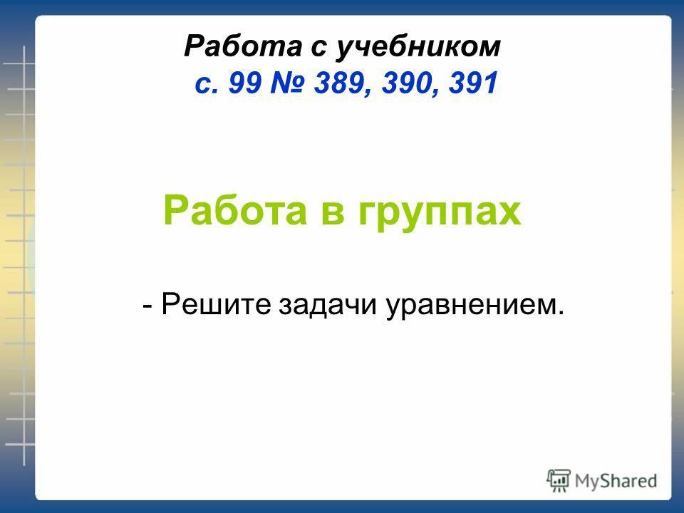 Работа с учебником с. 99 389, 390, 391 Работа в группах - Решите задачи уравнением.