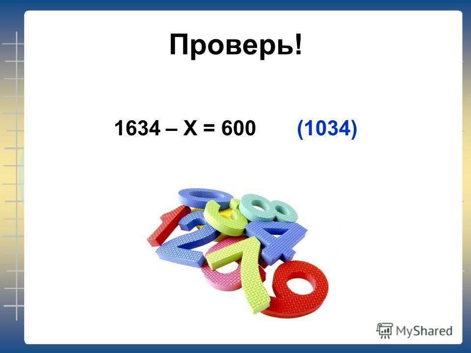 Проверь! 1634 – X = 600 (1034)