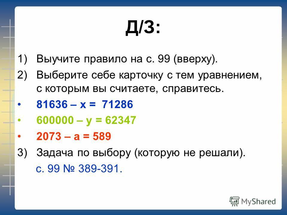 Д/З: 1) Выучите правило на с. 99 (вверху). 2)Выберите себе карточку с тем уравнением, с которым вы считаете, справитесь. 81636 – х = 71286 600000 – у = 62347 2073 – а = 589 3) Задача по выбору (которую не решали). с. 99 389-391.