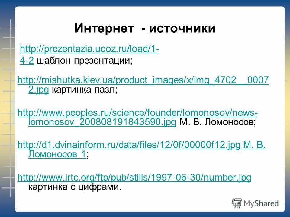 Интернет - источники http://mishutka.kiev.ua/product_images/x/img_4702__0007 2.jpghttp://mishutka.kiev.ua/product_images/x/img_4702__0007 2. jpg картинка пазл; http://www.peoples.ru/science/founder/lomonosov/news- lomonosov_200808191843590.jpghttp://