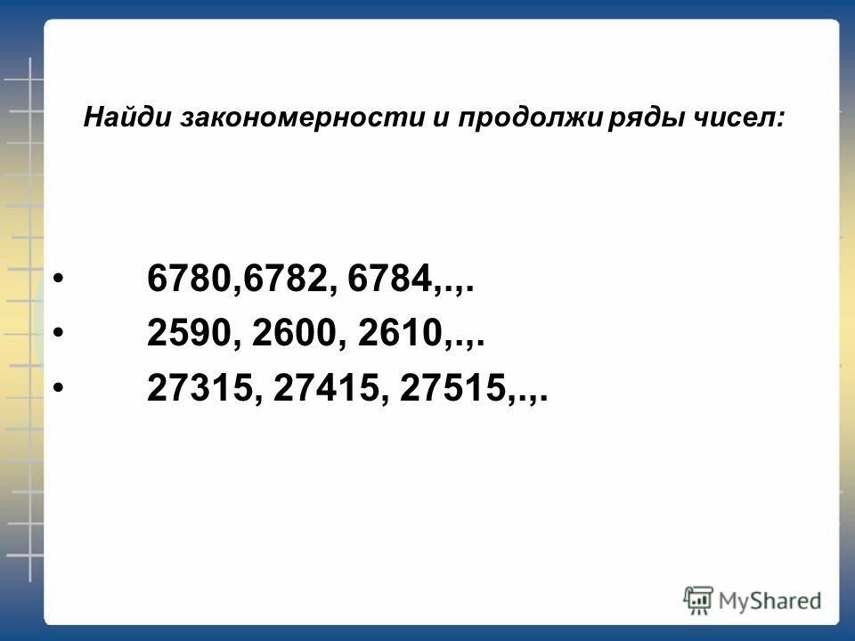 Найди закономерности и продолжи ряды чисел: 6780,6782, 6784,.,. 2590, 2600, 2610,.,. 27315, 27415, 27515,.,.