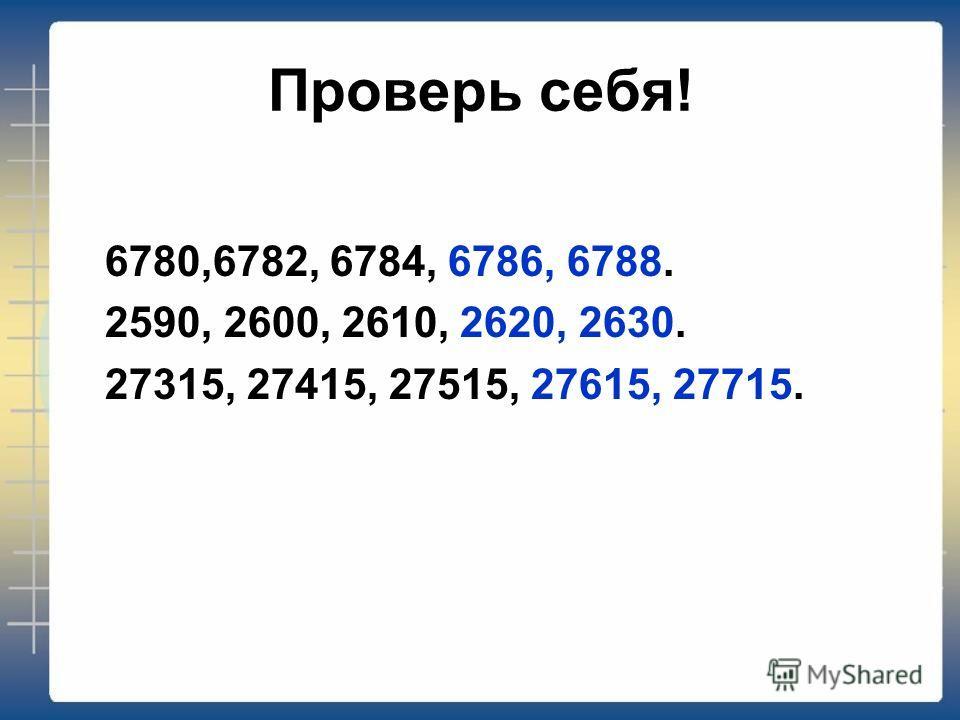 Проверь себя! 6780,6782, 6784, 6786, 6788. 2590, 2600, 2610, 2620, 2630. 27315, 27415, 27515, 27615, 27715.