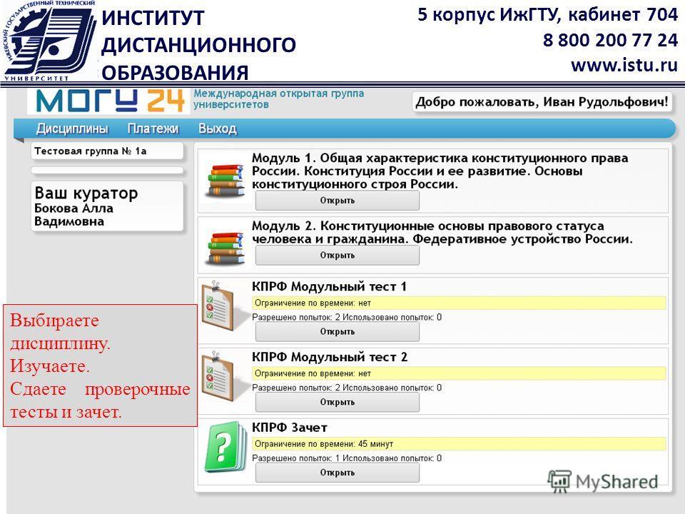 ИНСТИТУТ ДИСТАНЦИОННОГО ОБРАЗОВАНИЯ 5 корпус ИжГТУ, кабинет 704 8 800 200 77 24 www.istu.ru Выбираете дисциплину. Изучаете. Сдаете проверочные тесты и зачет.