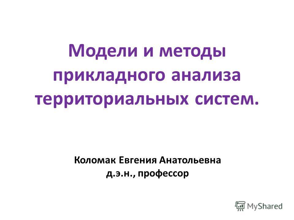 Модели и методы прикладного анализа территориальных систем. Коломак Евгения Анатольевна д.э.н., профессор