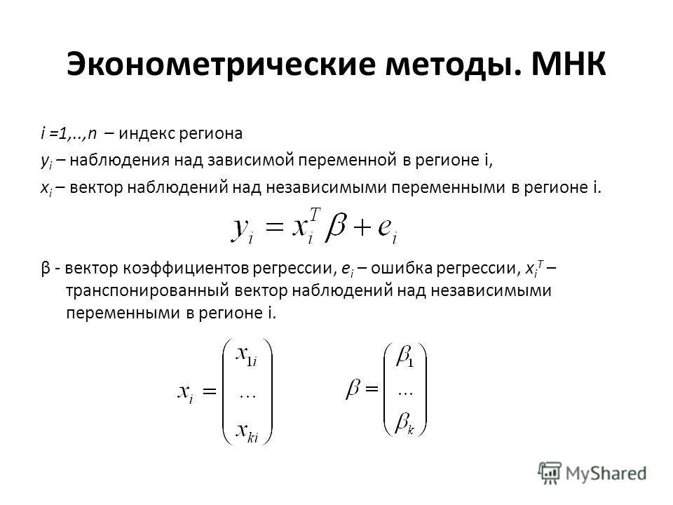 Эконометрические методы. МНК i =1,..,n – индекс региона y i – наблюдения над зависимой переменной в регионе i, x i – вектор наблюдений над независимыми переменными в регионе i. β - вектор коэффициентов регрессии, e i – ошибка регрессии, x i T – транс