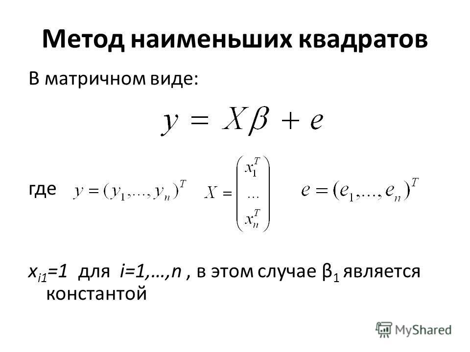 Метод наименьших квадратов В матричном виде: где x i1 =1 для i=1,…,n, в этом случае β 1 является константой