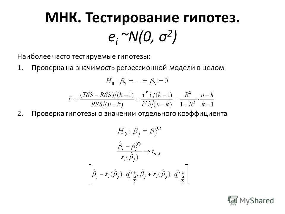 МНК. Тестирование гипотез. e i ~N(0, σ 2 ) Наиболее часто тестируемые гипотезы: 1. Проверка на значимость регрессионной модели в целом 2. Проверка гипотезы о значении отдельного коэффициента