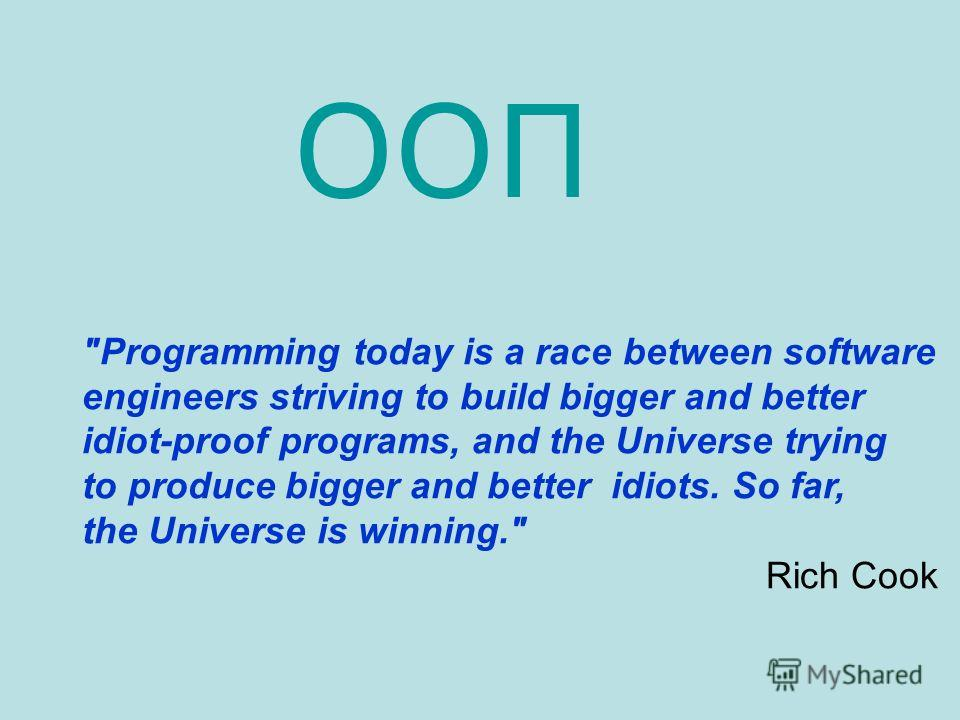 Programming today is a race between software engineers striving to build bigger and better idiot-proof programs, and the Universe trying to produce bigger and better idiots. So far, the Universe is winning. Rich Cook ООП