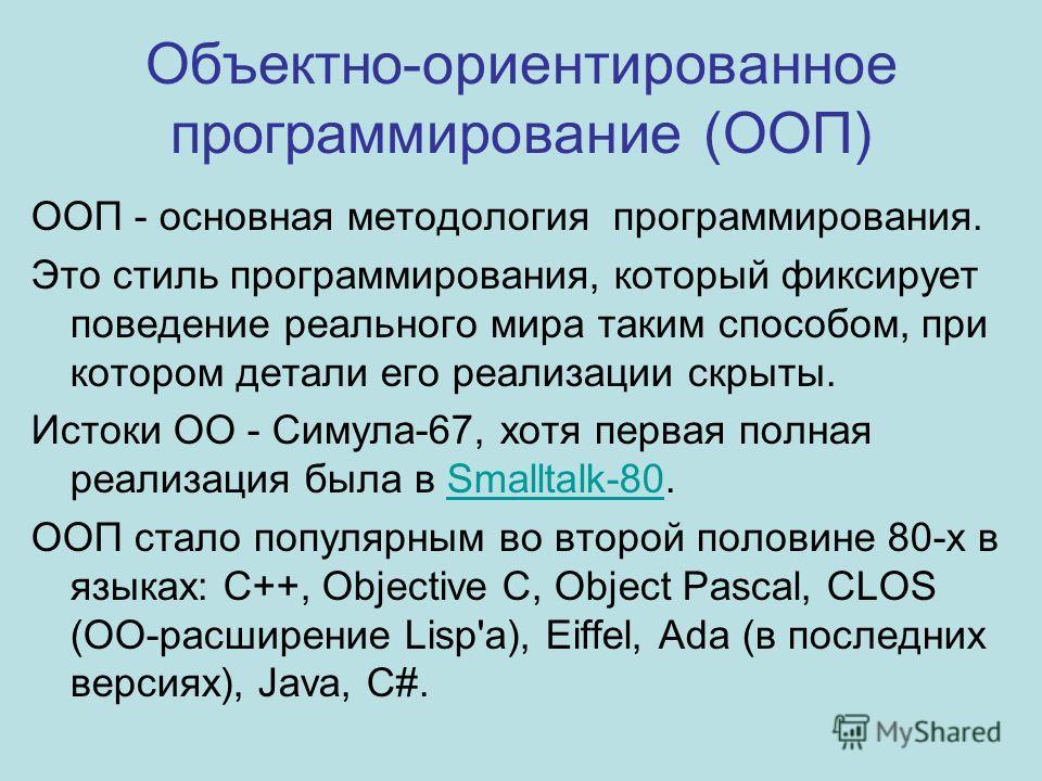 Объектно-ориентированное программирование (ООП) ООП - основная методология программирования. Это стиль программирования, который фиксирует поведение реального мира таким способом, при котором детали его реализации скрыты. Истоки ОО - Симула-67, хотя