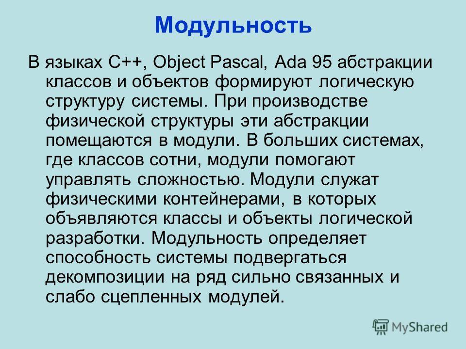 Модульность В языках C++, Object Pascal, Ada 95 абстракции классов и объектов формируют логическую структуру системы. При производстве физической структуры эти абстракции помещаются в модули. В больших системах, где классов сотни, модули помогают упр