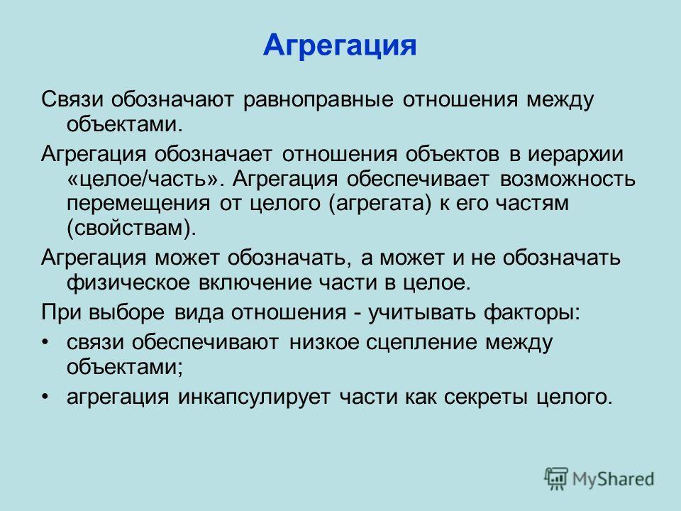 Агрегация Связи обозначают равноправные отношения между объектами. Агрегация обозначает отношения объектов в иерархии «целое/часть». Агрегация обеспечивает возможность перемещения от целого (агрегата) к его частям (свойствам). Агрегация может обознач