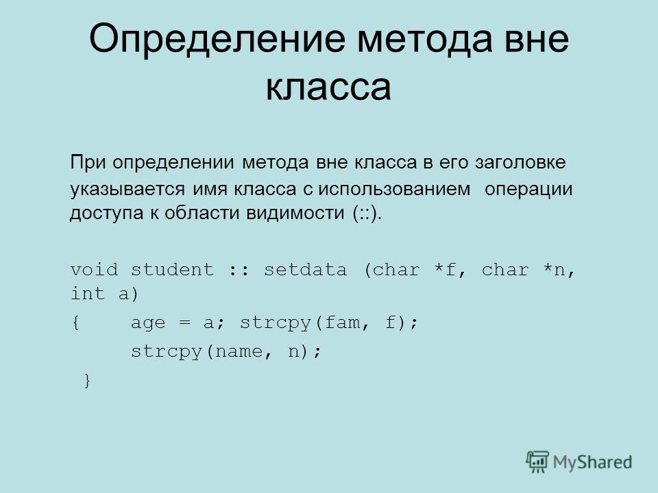 Определение метода вне класса При определении метода вне класса в его заголовке указывается имя класса с использованием операции доступа к области видимости (::). void student :: setdata (char *f, char *n, int a) { age = a; strcpy(fam, f); strcpy(nam