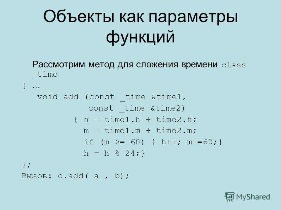 Объекты как параметры функций Рассмотрим метод для сложения времени class _time { … void add (const _time &time1, const _time &time2) { h = time1. h + time2.h; m = time1. m + time2.m; if (m >= 60) { h++; m-=60;} h = h % 24;} }; Вызов: c.add( a, b);