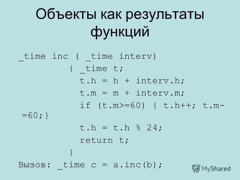 Объекты как результаты функций _time inc ( _time interv) { _time t; t.h = h + interv.h; t.m = m + interv.m; if (t.m>=60) { t.h++; t.m- =60;} t.h = t.h % 24; return t; } Вызов: _time c = a.inc(b);