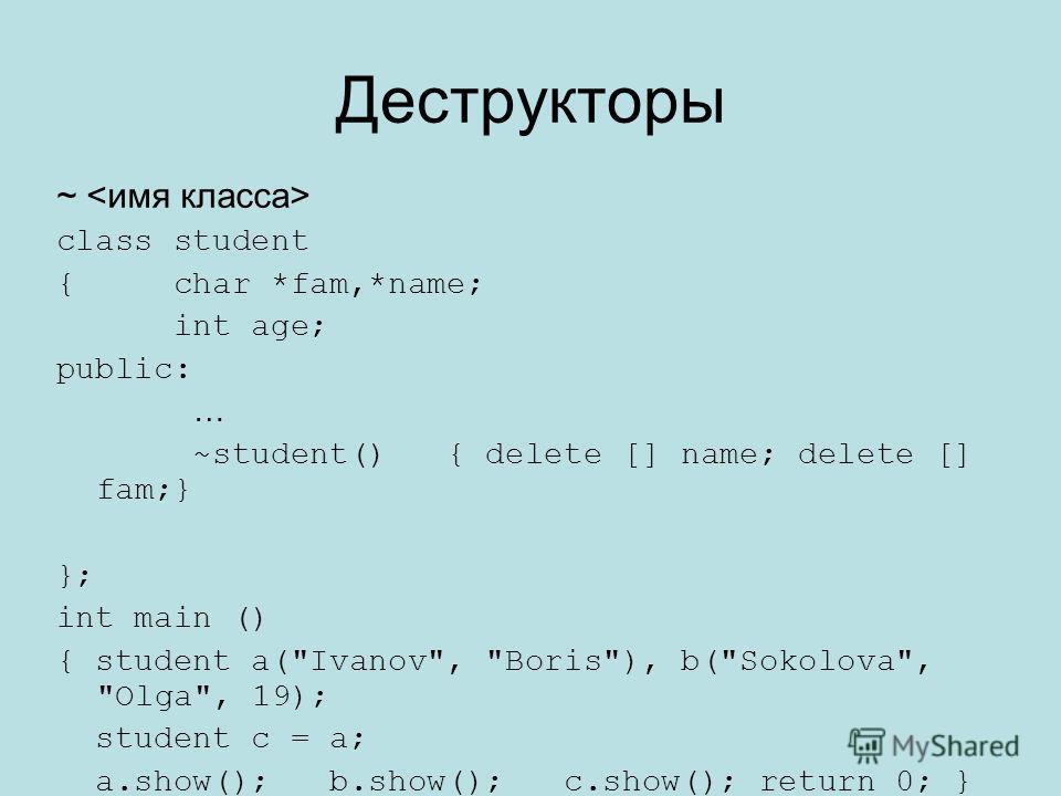 Деструкторы ~ class student { char *fam,*name; int age; public: … ~student() { delete [] name; delete [] fam;} }; int main () { student a(Ivanov, Boris), b(Sokolova, Olga, 19); student c = a; a.show(); b.show(); c.show(); return 0; }
