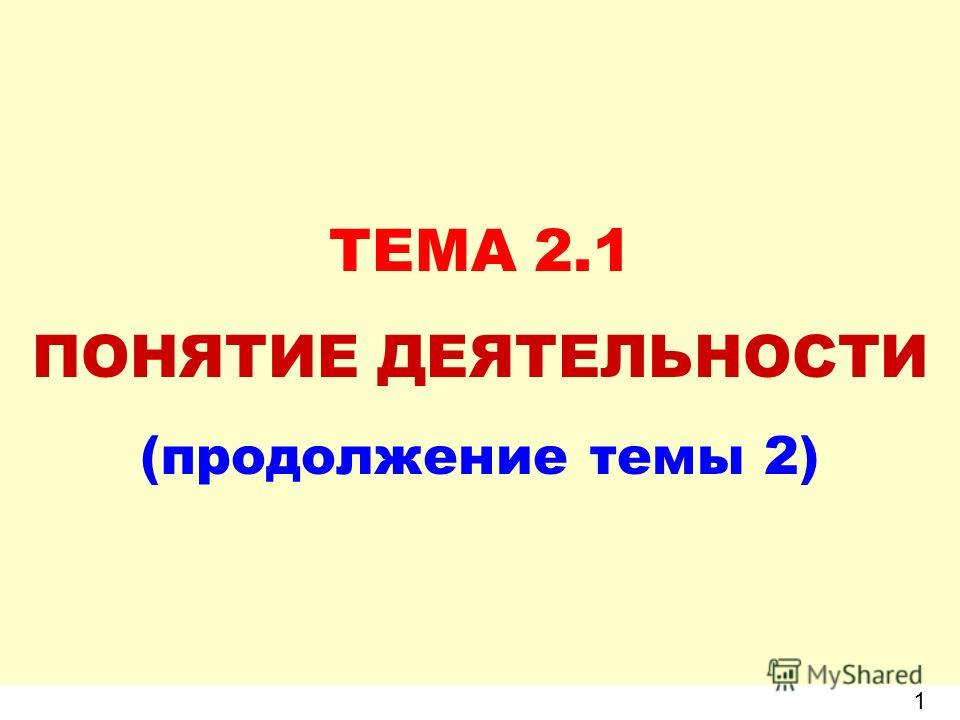 ТЕМА 2.1 ПОНЯТИЕ ДЕЯТЕЛЬНОСТИ (продолжение темы 2) 1