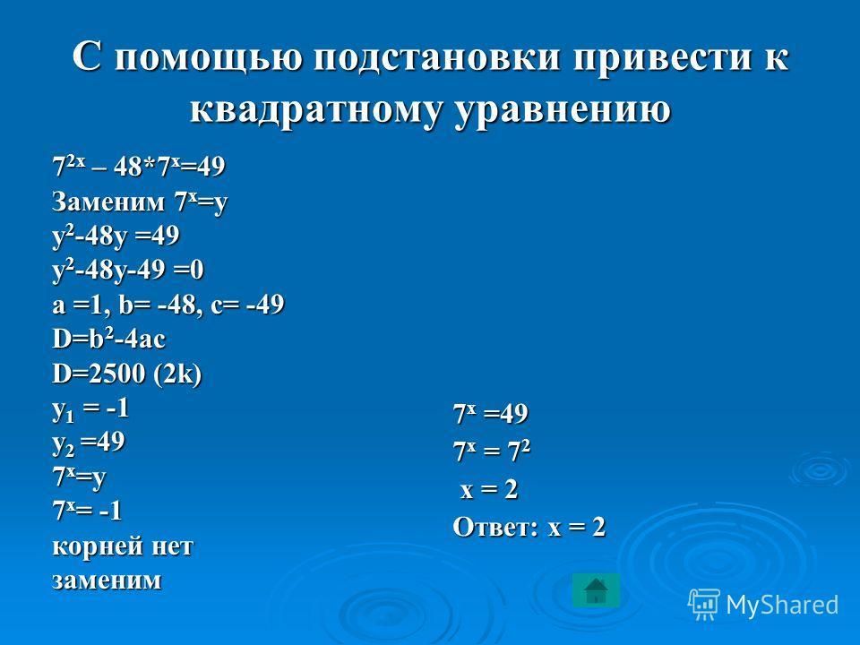 С помощью подстановки привести к квадратному уравнению 7 2 х – 48*7 х =49 Заменим 7 х =у у 2 -48 у =49 у 2 -48 у-49 =0 а =1, b= -48, с= -49 D=b 2 -4ac D=2500 (2k) у 1 = -1 у 2 =49 7 х =у 7 х = -1 корней нет заменим 7 х =49 7 х = 72 х = 2 Ответ: х = 2