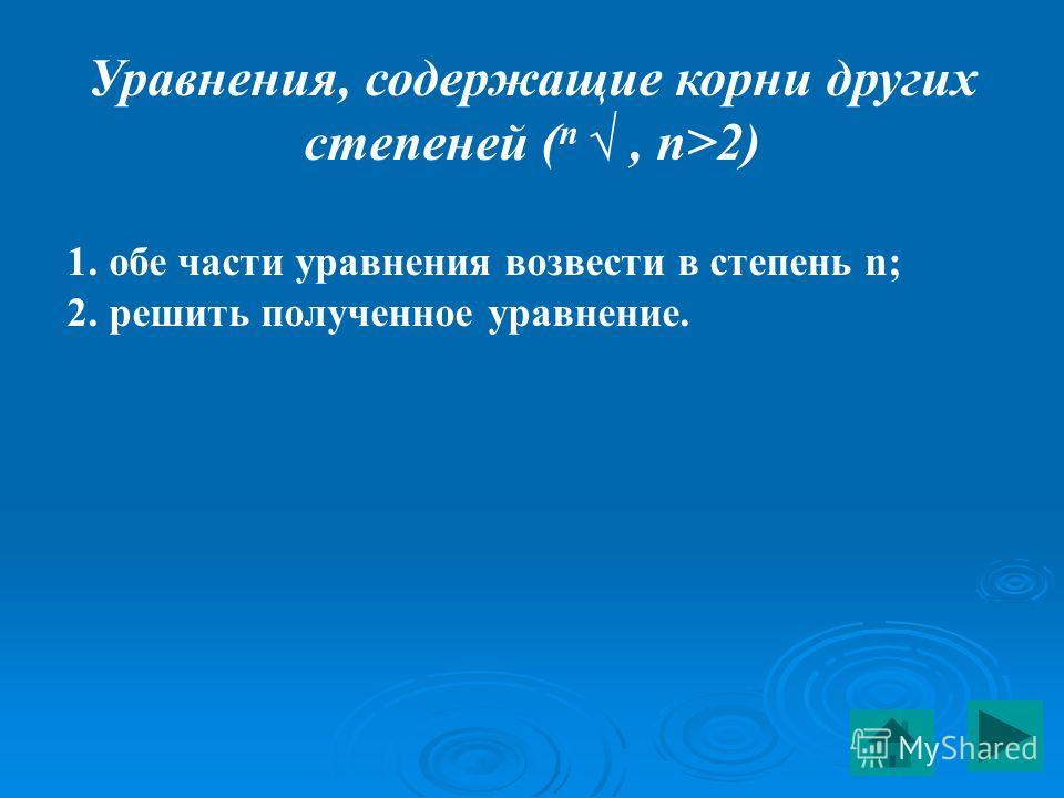 Уравнения, содержащие корни других степеней ( n, n>2) 1. обе части уравнения возвести в степень n; 2. решить полученное уравнение.
