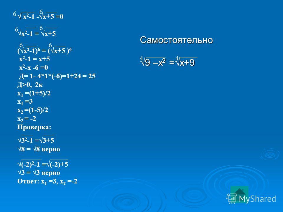 х 2 -1 -х+5 =0 х 2 -1 = х+5 (х 2 -1) 6 = (х+5 ) 6 х 2 -1 = х+5 х 2 -х -6 =0 Д= 1- 4*1*(-6)=1+24 = 25 Д>0, 2 к х 1 =(1+5)/2 х 1 =3 х 2 =(1-5)/2 х 2 = -2 Проверка: 3 2 -1 =3+5 8 = 8 верно (-2) 2 -1 =(-2)+5 3 = 3 верно Ответ: х 1 =3, х 2 =-2 Самостоятел