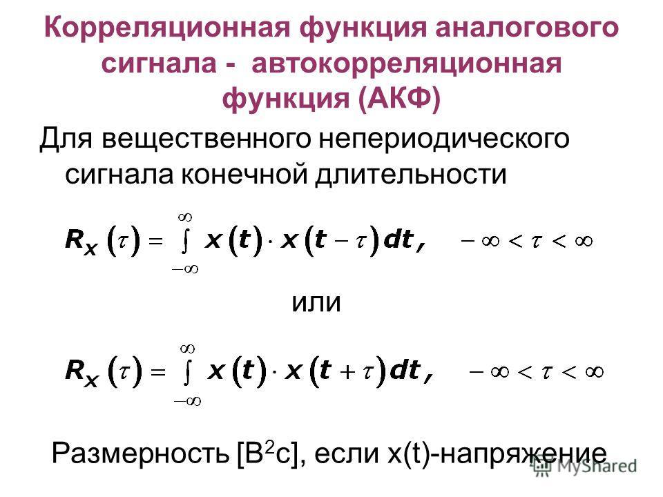 Корреляционная функция аналогового сигнала - автокорреляционная функция (АКФ) Для вещественного непериодического сигнала конечной длительности или Размерность [В 2 с], если х(t)-напряжение