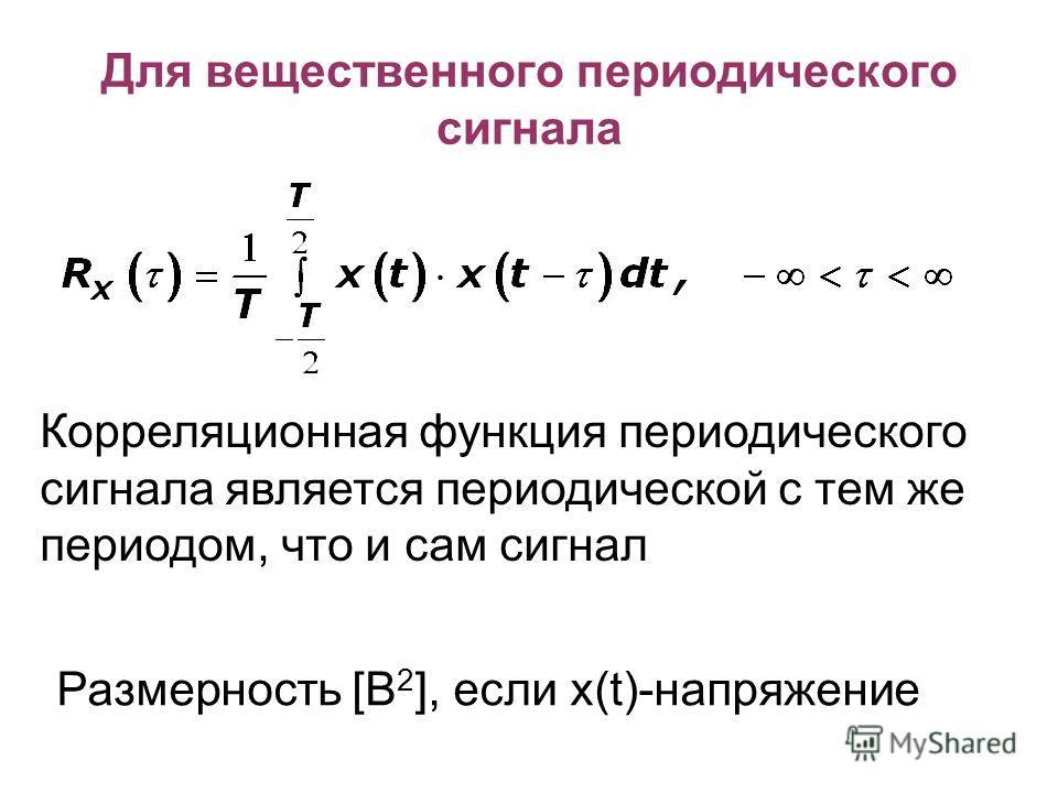 Для вещественного периодического сигнала Корреляционная функция периодического сигнала является периодической с тем же периодом, что и сам сигнал Размерность [В 2 ], если х(t)-напряжение