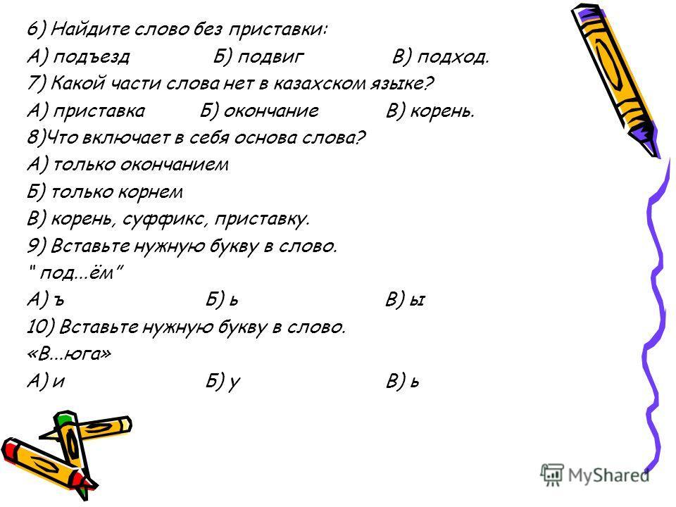 6) Найдите слово без приставки: А) подъезд Б) подвиг В) подход. 7) Какой части слова нет в казахском языке? А) приставка Б) окончание В) корень. 8)Что включает в себя основа слова? А) только окончанием Б) только корнем В) корень, суффикс, приставку.