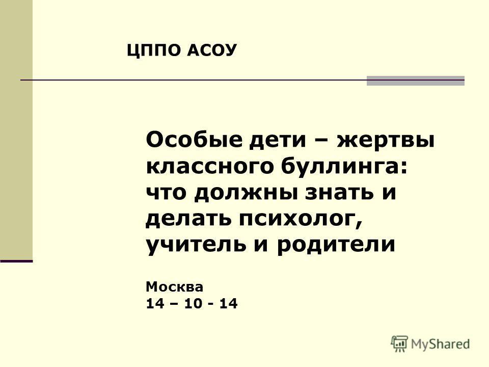 ЦППО АСОУ Особые дети – жертвы классного буллинга: что должны знать и делать психолог, учитель и родители Москва 14 – 10 - 14